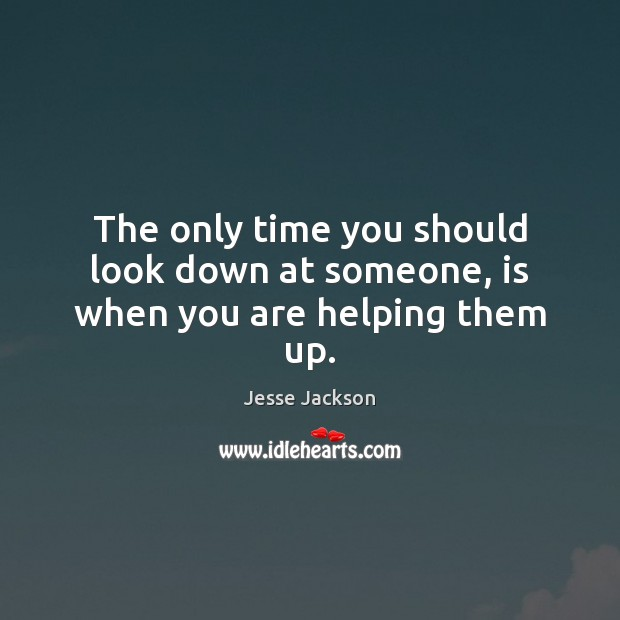The only time you should look down at someone, is when you are helping them up. Jesse Jackson Picture Quote