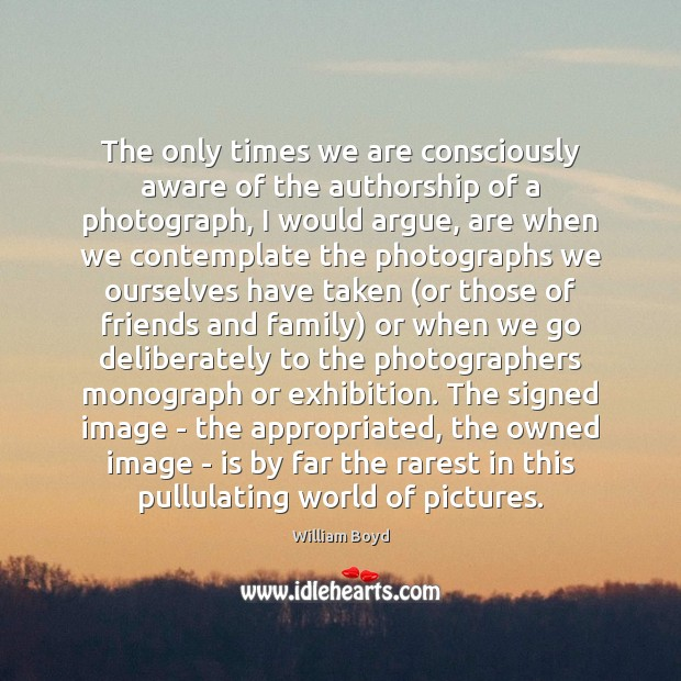 The only times we are consciously aware of the authorship of a William Boyd Picture Quote