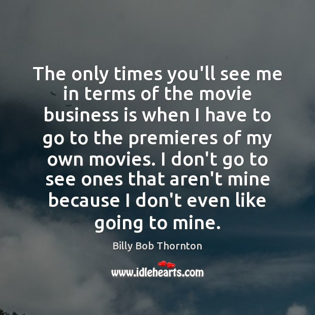 The only times you'll see me in terms of the movie business Billy Bob Thornton Picture Quote