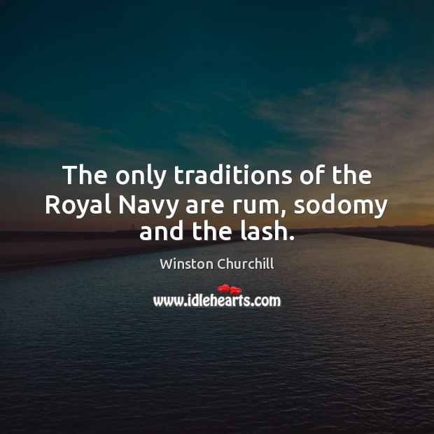 The only traditions of the Royal Navy are rum, sodomy and the lash. Image