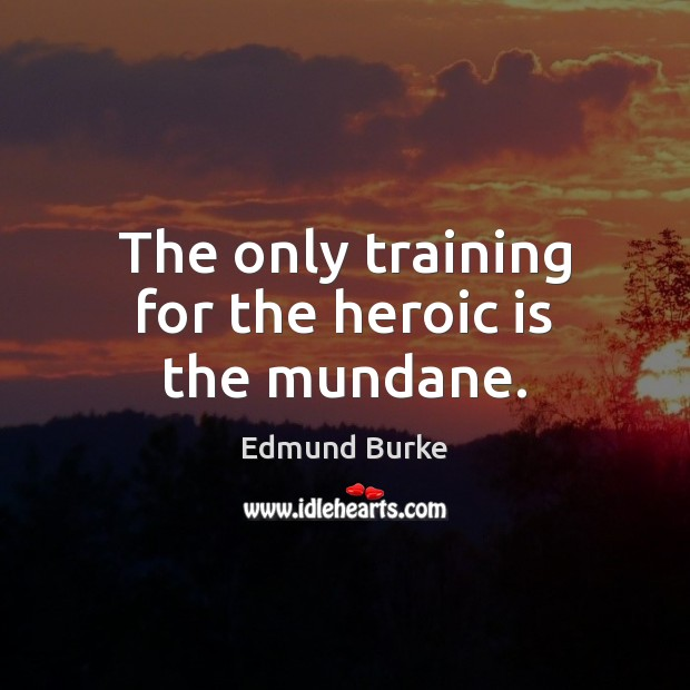 The only training for the heroic is the mundane. Edmund Burke Picture Quote