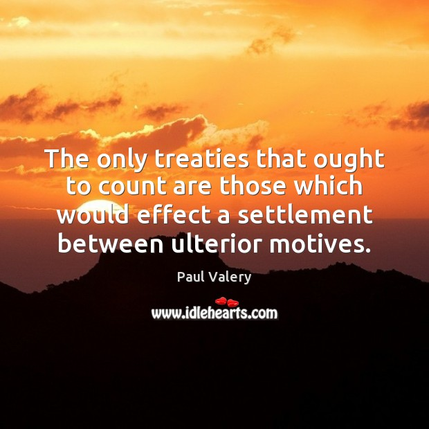 The only treaties that ought to count are those which would effect Paul Valery Picture Quote