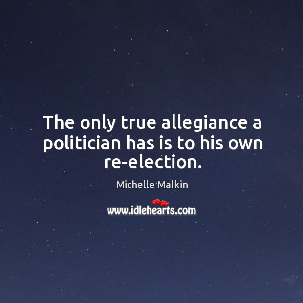 The only true allegiance a politician has is to his own re-election. Image