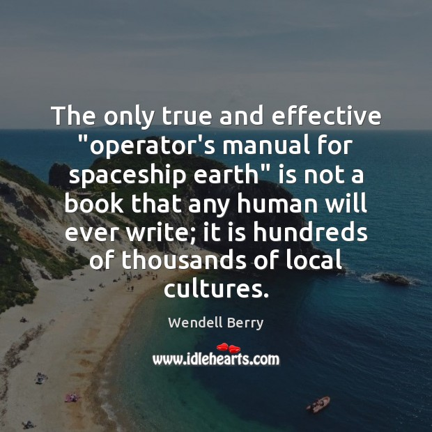 """The only true and effective """"operator's manual for spaceship earth"""" is not Wendell Berry Picture Quote"""
