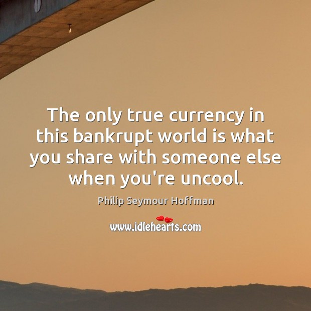 Image, The only true currency in this bankrupt world is what you share