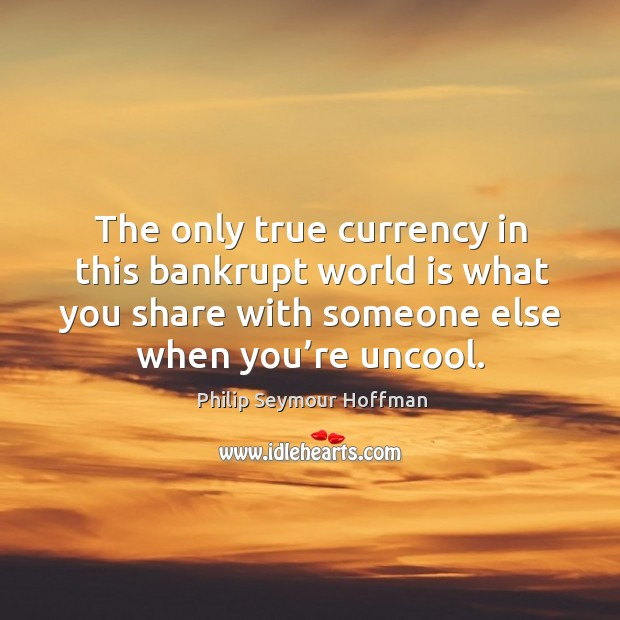 The only true currency in this bankrupt world is what you share with someone else when you're uncool. Image