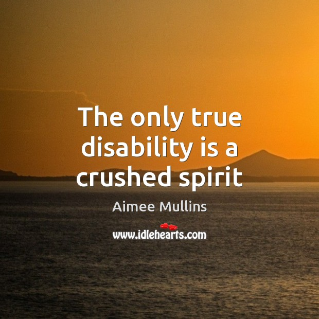 The only true disability is a crushed spirit Aimee Mullins Picture Quote