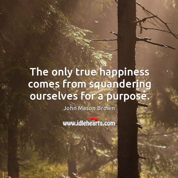 The only true happiness comes from squandering ourselves for a purpose. John Mason Brown Picture Quote