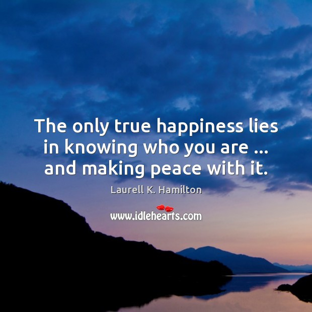 The only true happiness lies in knowing who you are … and making peace with it. Laurell K. Hamilton Picture Quote