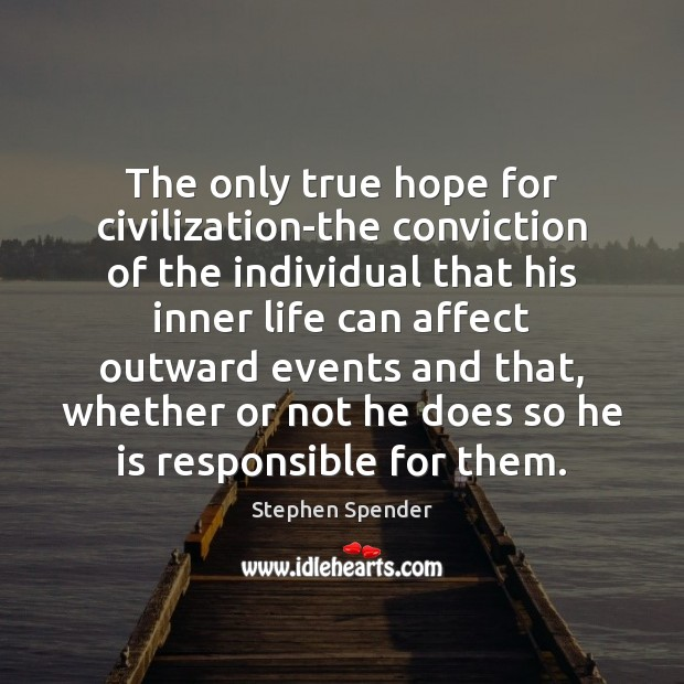 The only true hope for civilization-the conviction of the individual that his Stephen Spender Picture Quote
