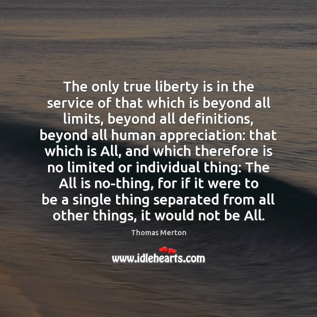 The only true liberty is in the service of that which is Thomas Merton Picture Quote