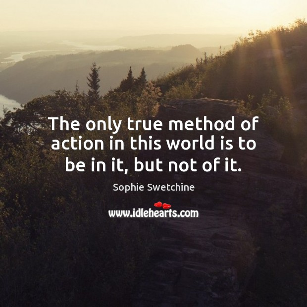 The only true method of action in this world is to be in it, but not of it. Sophie Swetchine Picture Quote