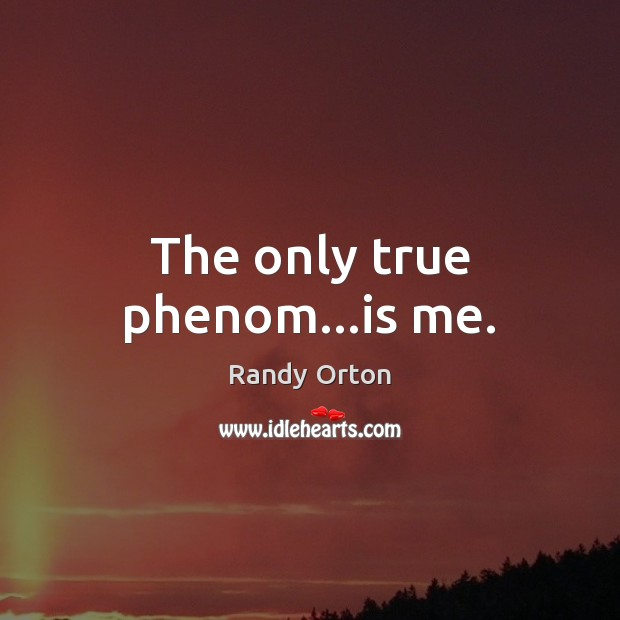Image, The only true phenom…is me.