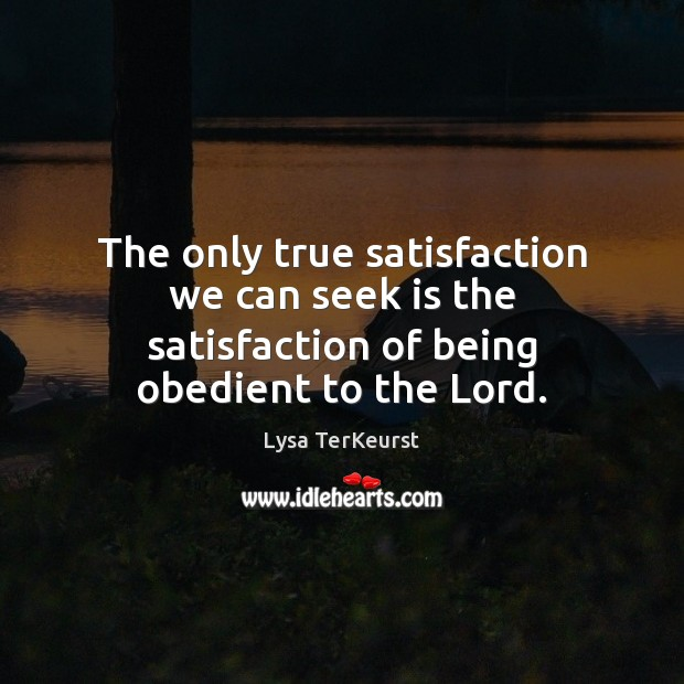 The only true satisfaction we can seek is the satisfaction of being obedient to the Lord. Lysa TerKeurst Picture Quote