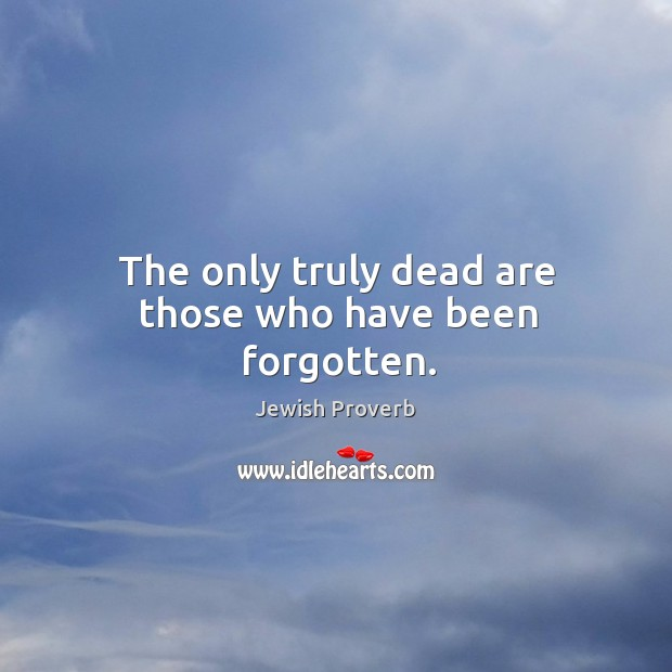 The only truly dead are those who have been forgotten. Jewish Proverbs Image