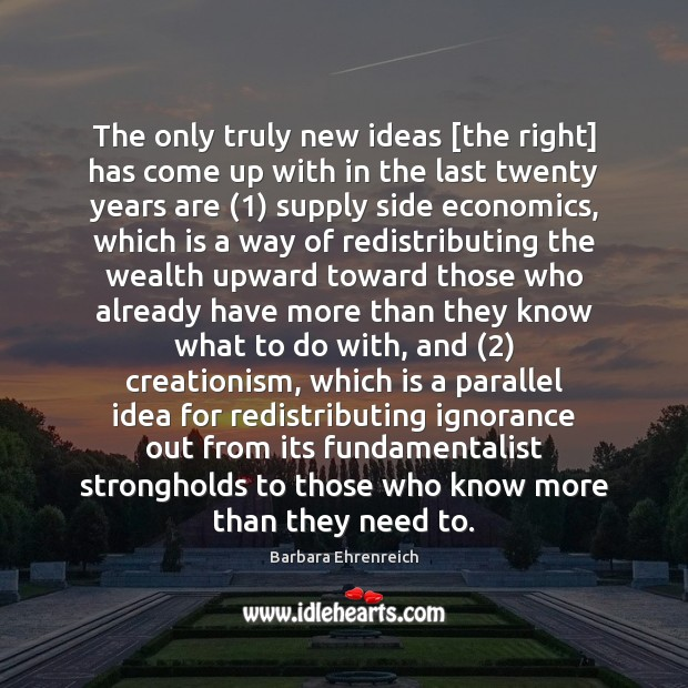 The only truly new ideas [the right] has come up with in Barbara Ehrenreich Picture Quote