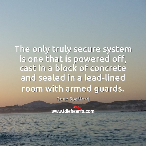 The only truly secure system is one that is powered off, cast Gene Spafford Picture Quote