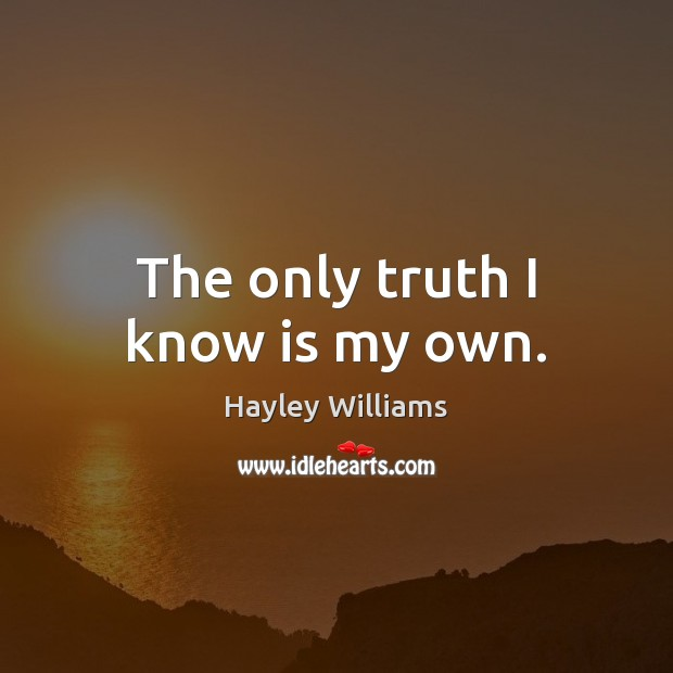 The only truth I know is my own. Hayley Williams Picture Quote