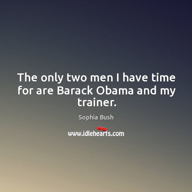 The only two men I have time for are barack obama and my trainer. Image