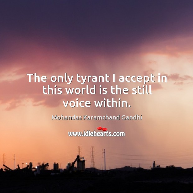 The only tyrant I accept in this world is the still voice within. Mohandas Karamchand Gandhi Picture Quote