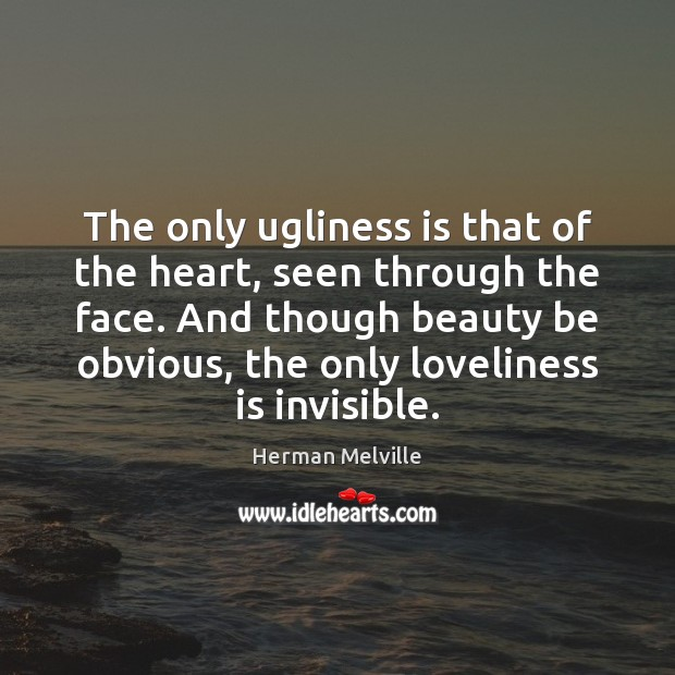 The only ugliness is that of the heart, seen through the face. Herman Melville Picture Quote