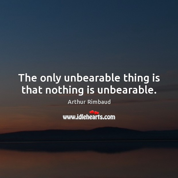 Image, The only unbearable thing is that nothing is unbearable.