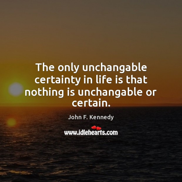 The only unchangable certainty in life is that nothing is unchangable or certain. Image