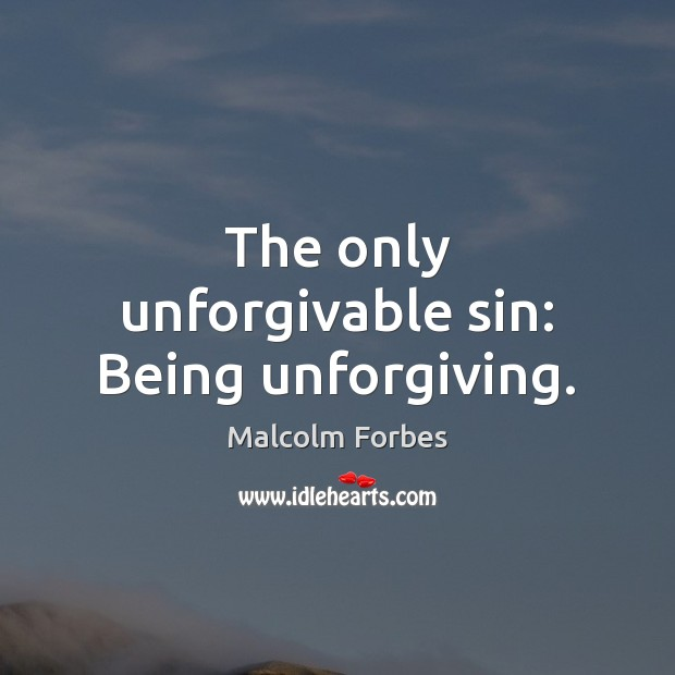 The only unforgivable sin: Being unforgiving. Malcolm Forbes Picture Quote