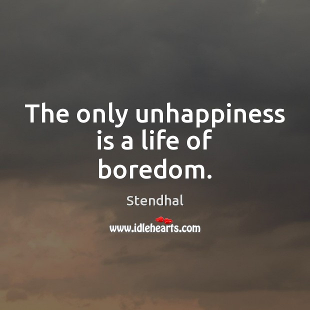 The only unhappiness is a life of boredom. Stendhal Picture Quote