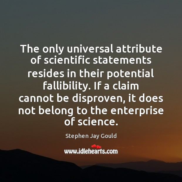 The only universal attribute of scientific statements resides in their potential fallibility. Stephen Jay Gould Picture Quote