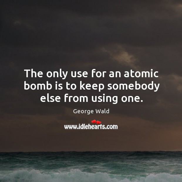 The only use for an atomic bomb is to keep somebody else from using one. Image