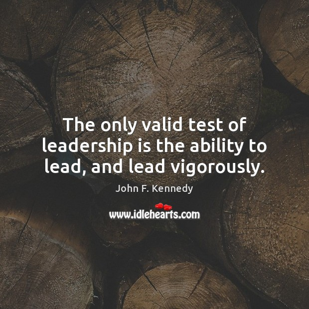 Image, The only valid test of leadership is the ability to lead, and lead vigorously.