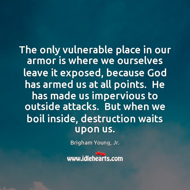 The only vulnerable place in our armor is where we ourselves leave Image