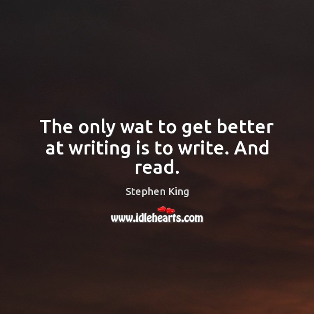 Image, The only wat to get better at writing is to write. And read.