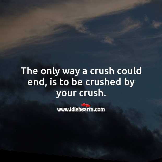 The only way a crush could end, is to be crushed by your crush. Sad Messages Image