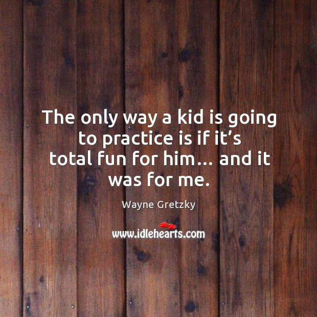 The only way a kid is going to practice is if it's total fun for him… and it was for me. Wayne Gretzky Picture Quote