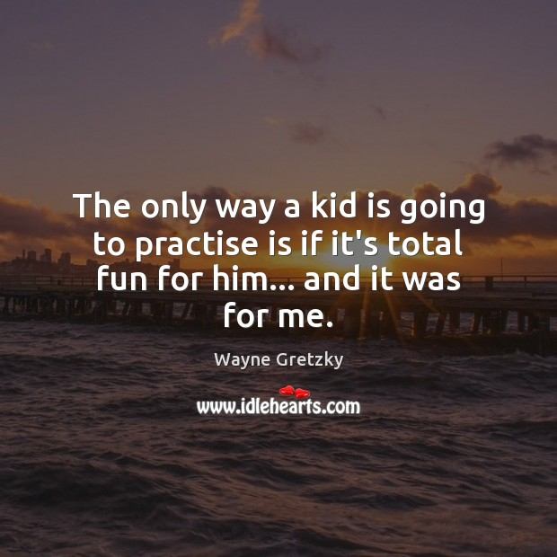 The only way a kid is going to practise is if it's total fun for him… and it was for me. Wayne Gretzky Picture Quote