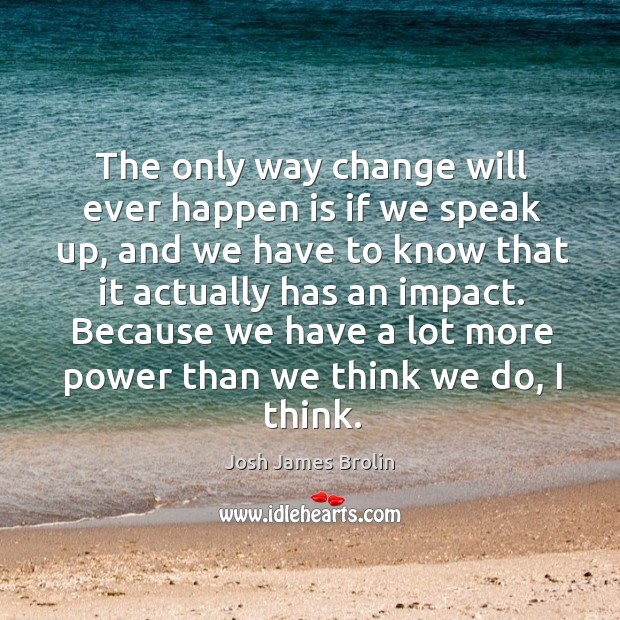 The only way change will ever happen is if we speak up, and we have to know that it actually has an impact. Josh James Brolin Picture Quote