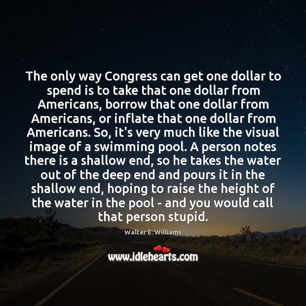 The only way Congress can get one dollar to spend is to Walter E. Williams Picture Quote