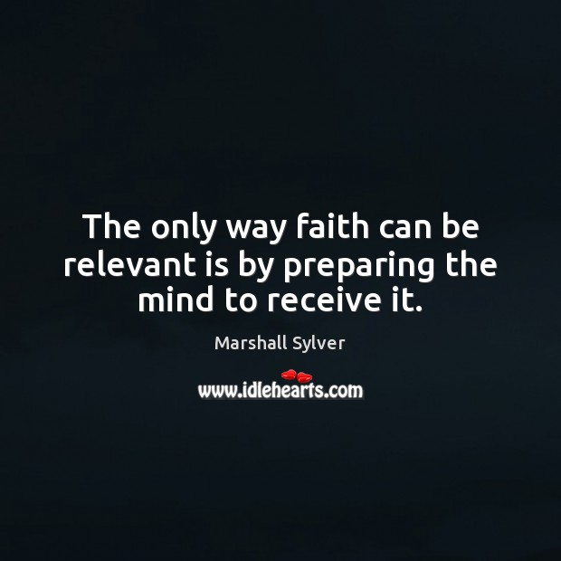 The only way faith can be relevant is by preparing the mind to receive it. Marshall Sylver Picture Quote