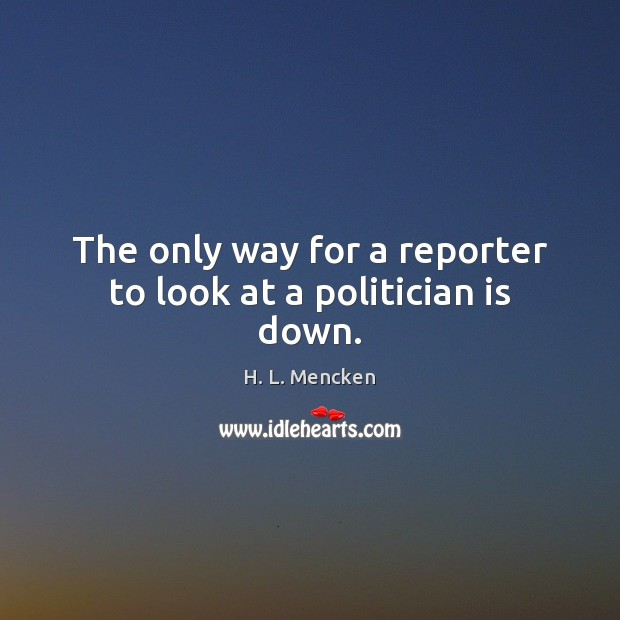 The only way for a reporter to look at a politician is down. H. L. Mencken Picture Quote