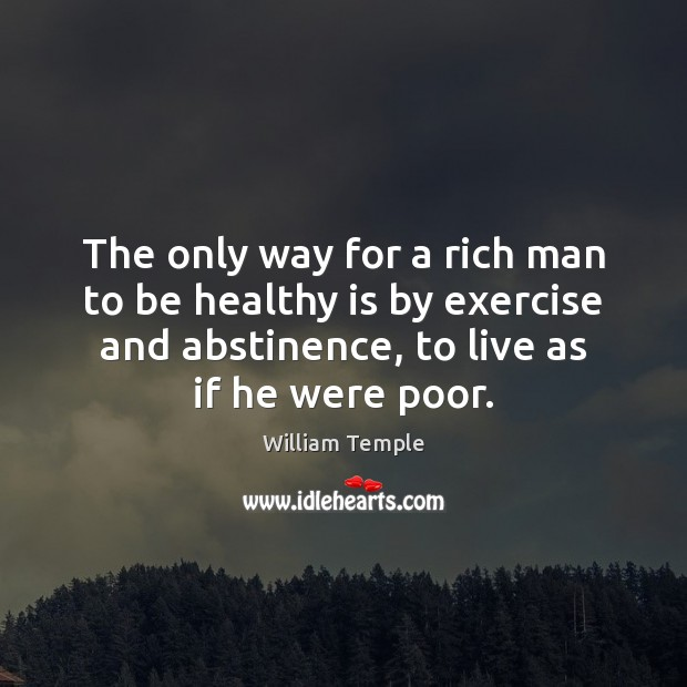 The only way for a rich man to be healthy is by William Temple Picture Quote