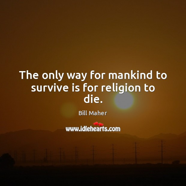 The only way for mankind to survive is for religion to die. Bill Maher Picture Quote
