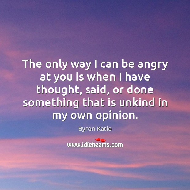 The only way I can be angry at you is when I Byron Katie Picture Quote