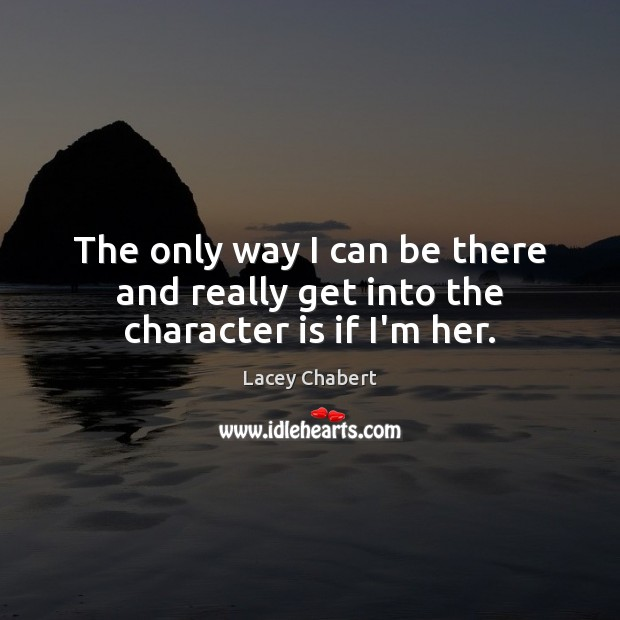 The only way I can be there and really get into the character is if I'm her. Character Quotes Image