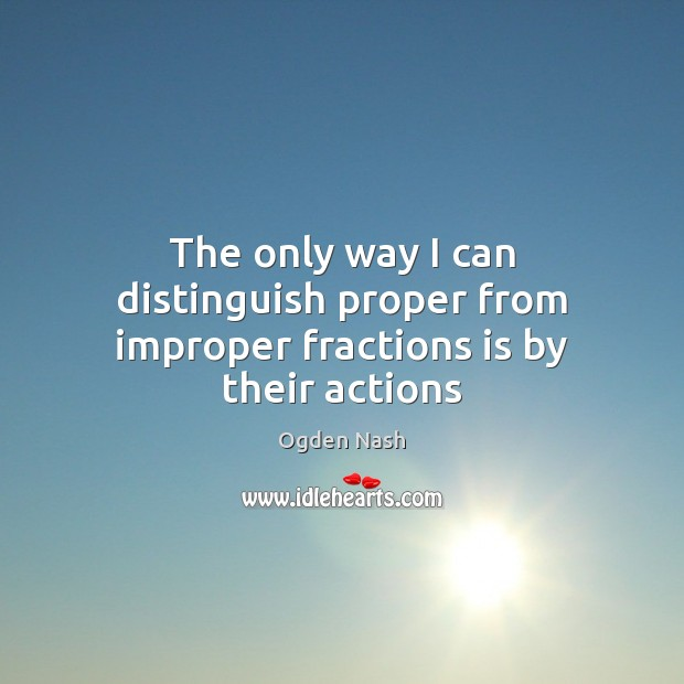 The only way I can distinguish proper from improper fractions is by their actions Ogden Nash Picture Quote