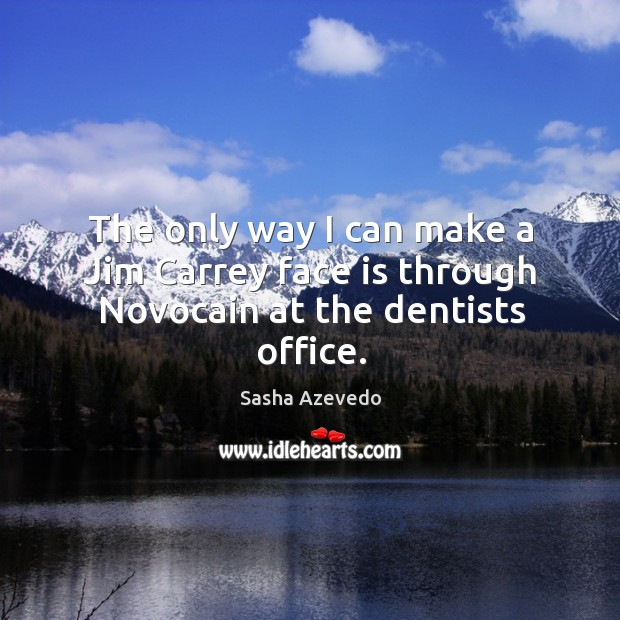 The only way I can make a jim carrey face is through novocain at the dentists office. Sasha Azevedo Picture Quote