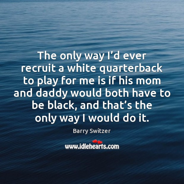 Image, The only way I'd ever recruit a white quarterback to play