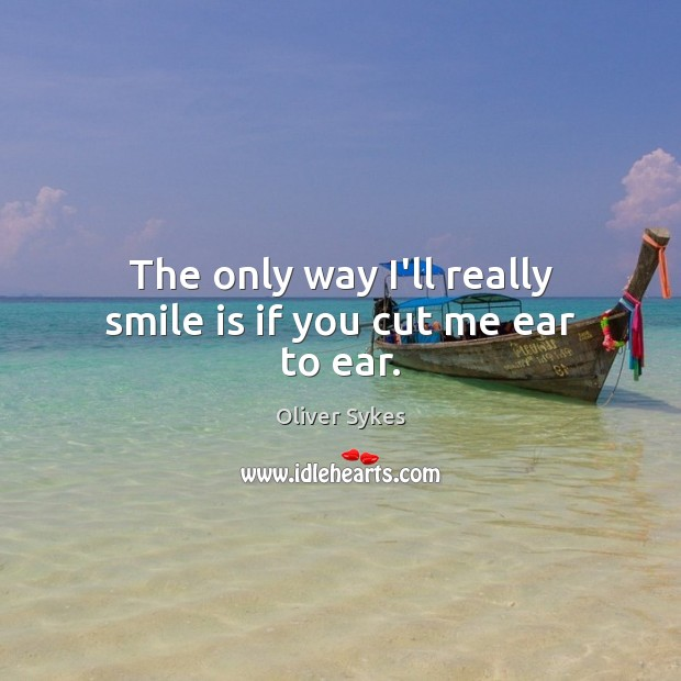 The only way I'll really smile is if you cut me ear to ear. Smile Quotes Image
