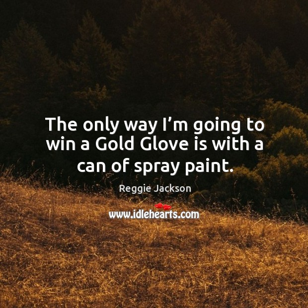 The only way I'm going to win a gold glove is with a can of spray paint. Image